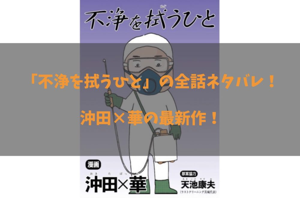 漫画「不浄を拭うひと」最新話までのネタバレ一覧ページ!沖田×華の特殊清掃の物語